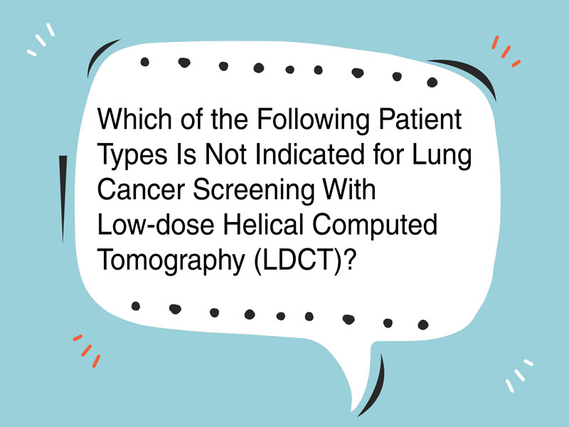 Which of the Following Patient Types Is Not Indicated for Lung Cancer Screening With Low-dose Helical Computed Tomography?