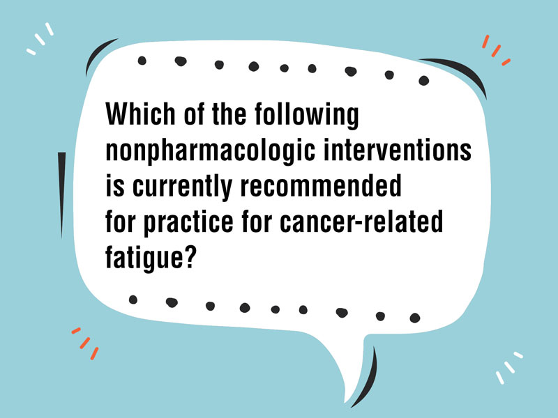 Which Nonpharmacologic Intervention Is Recommended for Cancer-Related Fatigue?