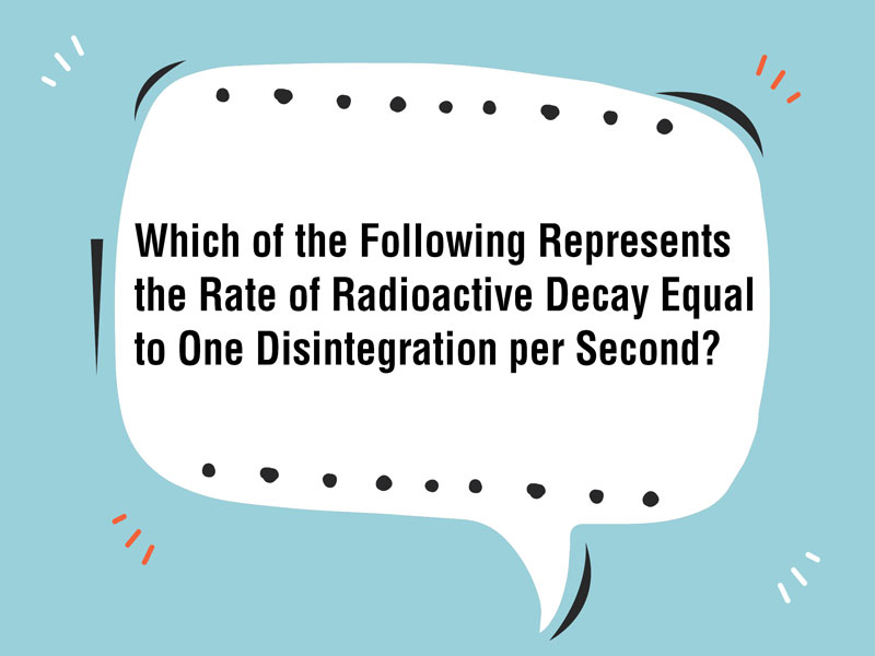 Which of the Following Represents the Rate of Radioactive Decay Equal to One Disintegration per Second?